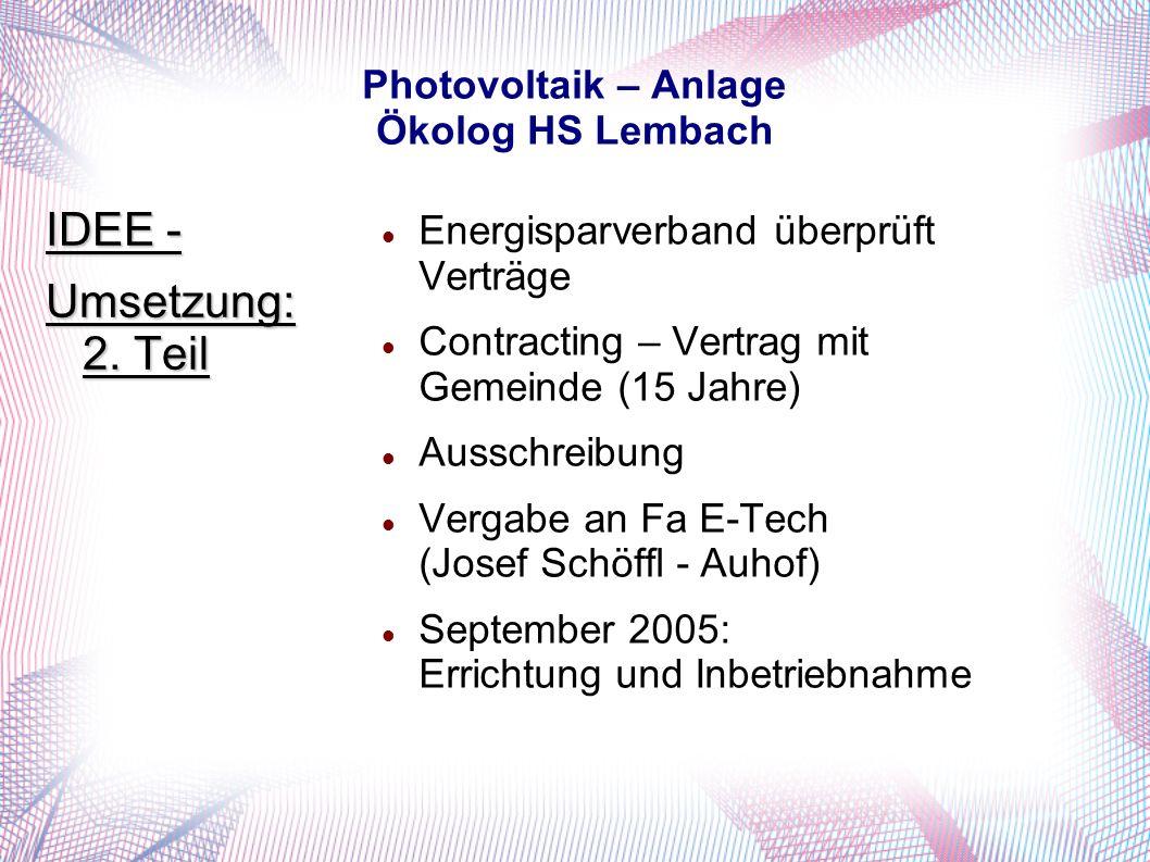 Photovoltaik – Anlage Ökolog HS Lembach Energisparverband überprüft Verträge Contracting – Vertrag mit Gemeinde (15 Jahre) Ausschreibung Vergabe an Fa E-Tech (Josef Schöffl - Auhof) September 2005: Errichtung und Inbetriebnahme IDEE - Umsetzung: 2.