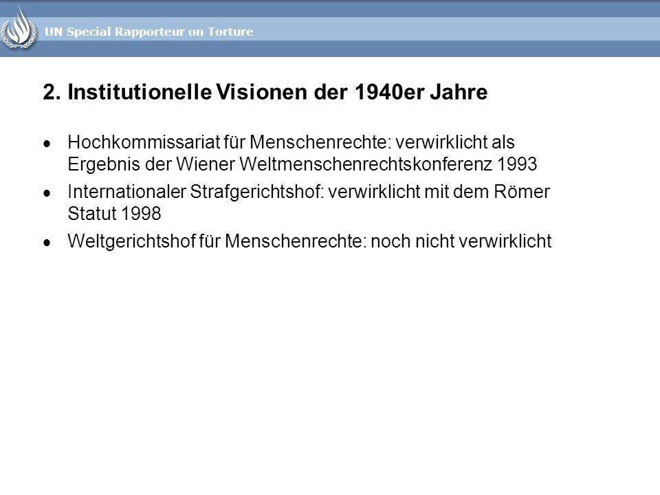 UN Special Rapporteur on Torture 2.Institutionelle Visionen der 1940er Jahre Hochkommissariat für Menschenrechte: verwirklicht als Ergebnis der Wiener
