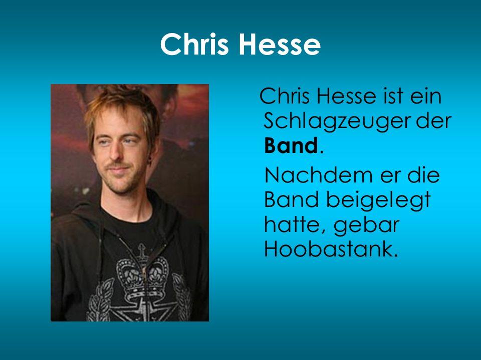 Chris Hesse Chris Hesse ist ein Schlagzeuger der Band. Nachdem er die Band beigelegt hatte, gebar Hoobastank.