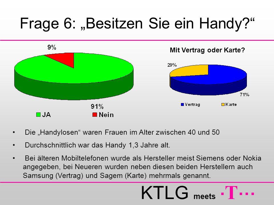 KTLG meets. T … Frage 6: Besitzen Sie ein Handy? Mit Vertrag oder Karte? Die Handylosen waren Frauen im Alter zwischen 40 und 50 Durchschnittlich war