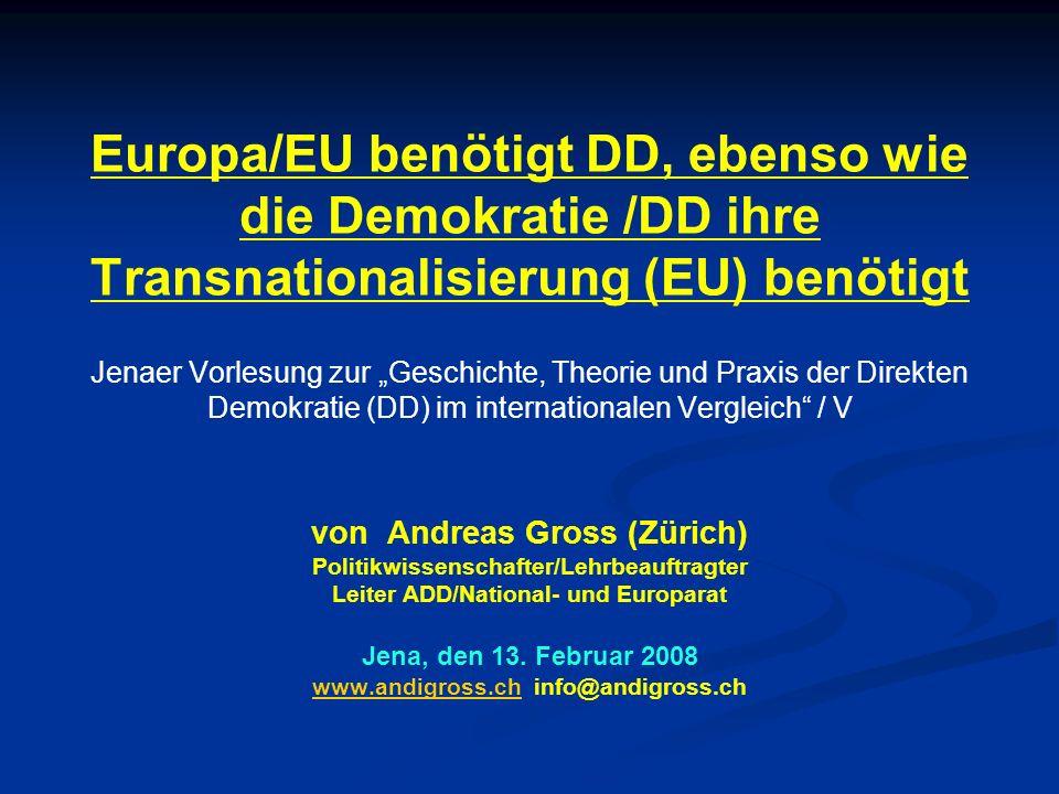 Europa/EU benötigt DD, ebenso wie die Demokratie /DD ihre Transnationalisierung (EU) benötigt Jenaer Vorlesung zur Geschichte, Theorie und Praxis der Direkten Demokratie (DD) im internationalen Vergleich / V von Andreas Gross (Zürich) Politikwissenschafter/Lehrbeauftragter Leiter ADD/National- und Europarat Jena, den 13.