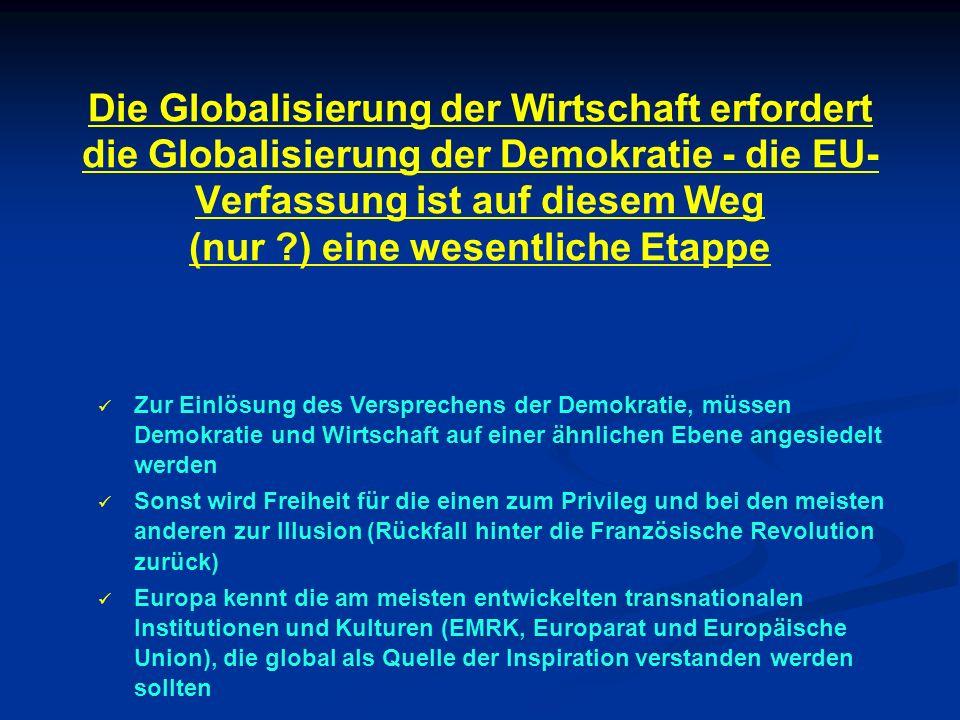 Die Globalisierung der Wirtschaft erfordert die Globalisierung der Demokratie - die EU- Verfassung ist auf diesem Weg (nur ?) eine wesentliche Etappe Zur Einlösung des Versprechens der Demokratie, müssen Demokratie und Wirtschaft auf einer ähnlichen Ebene angesiedelt werden Sonst wird Freiheit für die einen zum Privileg und bei den meisten anderen zur Illusion (Rückfall hinter die Französische Revolution zurück) Europa kennt die am meisten entwickelten transnationalen Institutionen und Kulturen (EMRK, Europarat und Europäische Union), die global als Quelle der Inspiration verstanden werden sollten