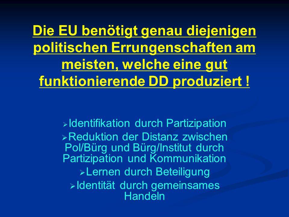 Die EU benötigt genau diejenigen politischen Errungenschaften am meisten, welche eine gut funktionierende DD produziert ! Identifikation durch Partizi