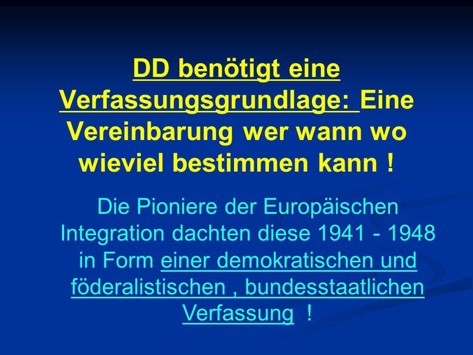 DD benötigt eine Verfassungsgrundlage: Eine Vereinbarung wer wann wo wieviel bestimmen kann ! Die Pioniere der Europäischen Integration dachten diese