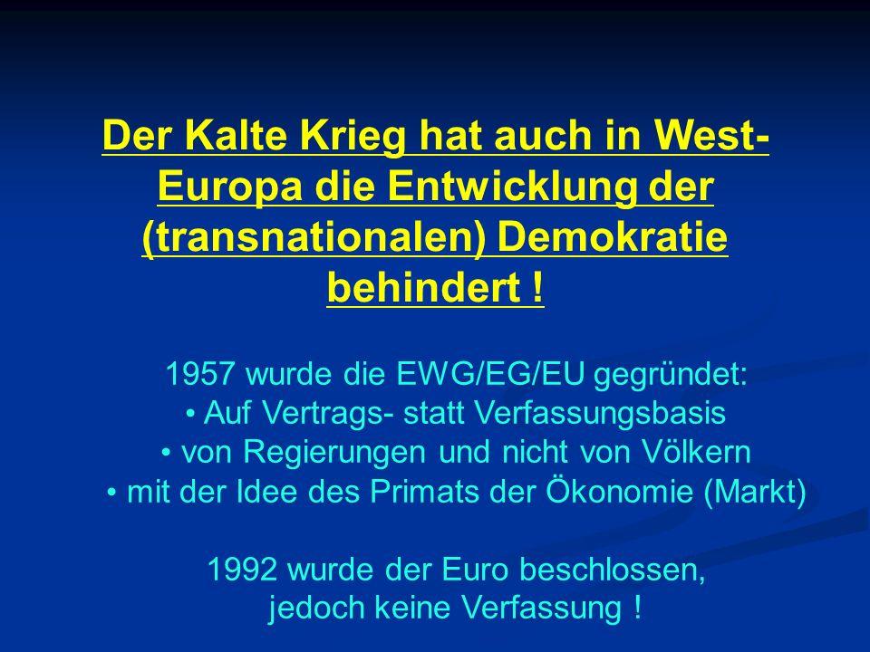 Der Kalte Krieg hat auch in West- Europa die Entwicklung der (transnationalen) Demokratie behindert ! 1957 wurde die EWG/EG/EU gegründet: Auf Vertrags