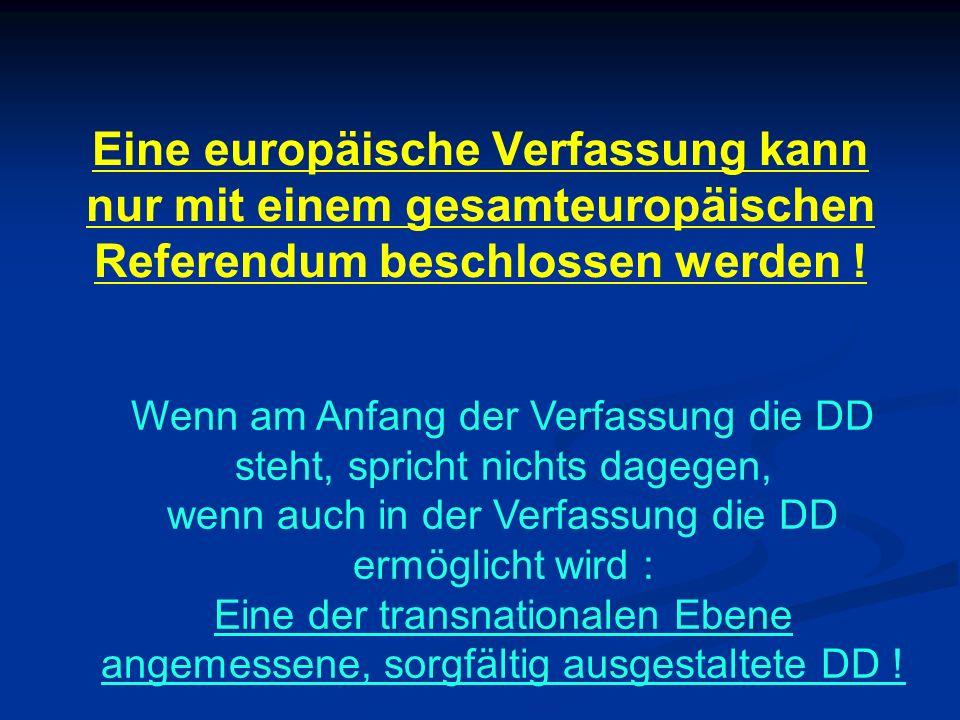 Eine europäische Verfassung kann nur mit einem gesamteuropäischen Referendum beschlossen werden ! Wenn am Anfang der Verfassung die DD steht, spricht