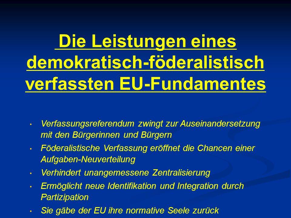Die Leistungen eines demokratisch-föderalistisch verfassten EU-Fundamentes Verfassungsreferendum zwingt zur Auseinandersetzung mit den Bürgerinnen und Bürgern Föderalistische Verfassung eröffnet die Chancen einer Aufgaben-Neuverteilung Verhindert unangemessene Zentralisierung Ermöglicht neue Identifikation und Integration durch Partizipation Sie gäbe der EU ihre normative Seele zurück