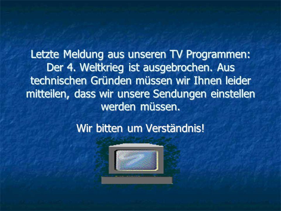 Letzte Meldung aus unseren TV Programmen: Der 4. Weltkrieg ist ausgebrochen.
