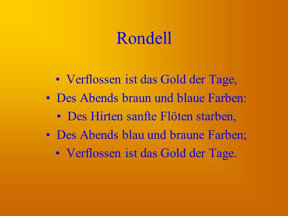 Rondell Verflossen ist das Gold der Tage, Des Abends braun und blaue Farben: Des Hirten sanfte Flöten starben, Des Abends blau und braune Farben; Verflossen ist das Gold der Tage.