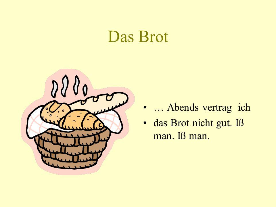 Das Brot … Abends vertrag ich das Brot nicht gut. Iß man. Iß man.