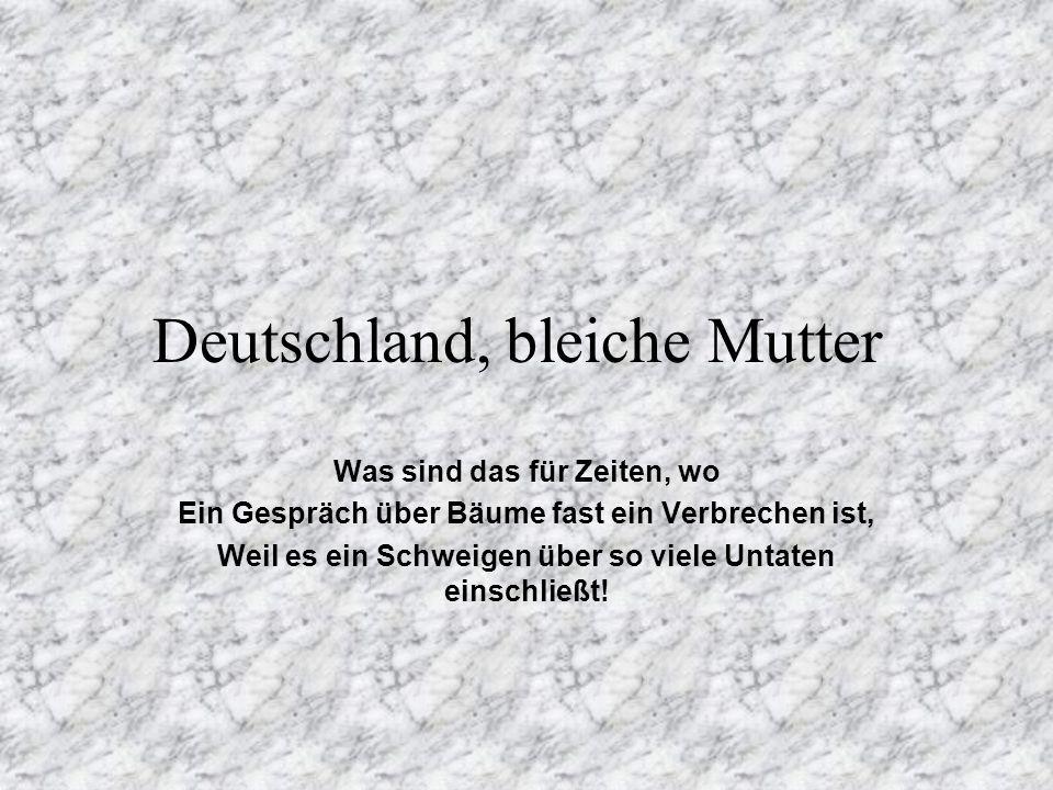 Deutschland, bleiche Mutter Was sind das für Zeiten, wo Ein Gespräch über Bäume fast ein Verbrechen ist, Weil es ein Schweigen über so viele Untaten einschließt!