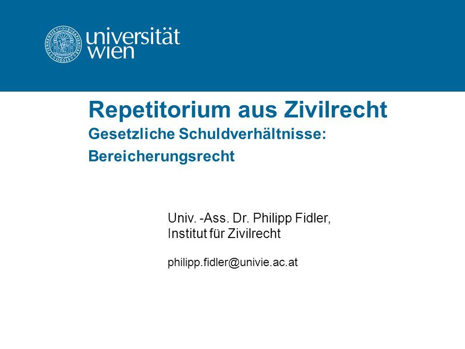 Repetitorium aus Zivilrecht Gesetzliche Schuldverhältnisse: Bereicherungsrecht Univ. -Ass. Dr. Philipp Fidler, Institut für Zivilrecht philipp.fidler@