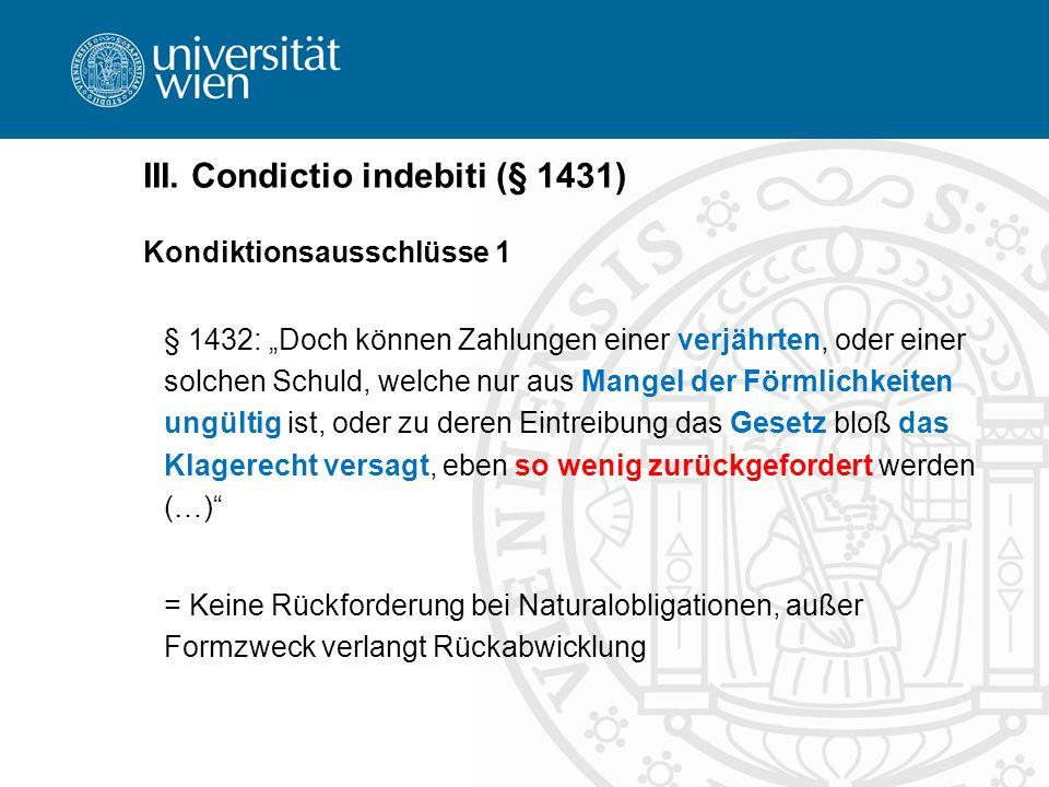 III. Condictio indebiti (§ 1431) Kondiktionsausschlüsse 1 § 1432: Doch können Zahlungen einer verjährten, oder einer solchen Schuld, welche nur aus Ma