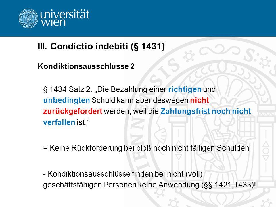 III. Condictio indebiti (§ 1431) Kondiktionsausschlüsse 2 § 1434 Satz 2: Die Bezahlung einer richtigen und unbedingten Schuld kann aber deswegen nicht