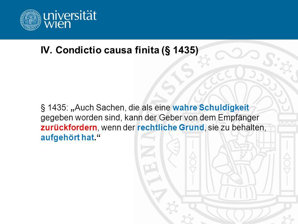 IV. Condictio causa finita (§ 1435) § 1435: Auch Sachen, die als eine wahre Schuldigkeit gegeben worden sind, kann der Geber von dem Empfänger zurückf
