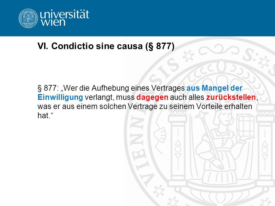 VI. Condictio sine causa (§ 877) § 877: Wer die Aufhebung eines Vertrages aus Mangel der Einwilligung verlangt, muss dagegen auch alles zurückstellen,