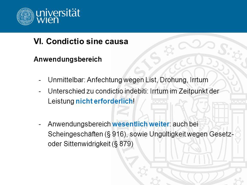 VI. Condictio sine causa Anwendungsbereich -Unmittelbar: Anfechtung wegen List, Drohung, Irrtum -Unterschied zu condictio indebiti: Irrtum im Zeitpunk
