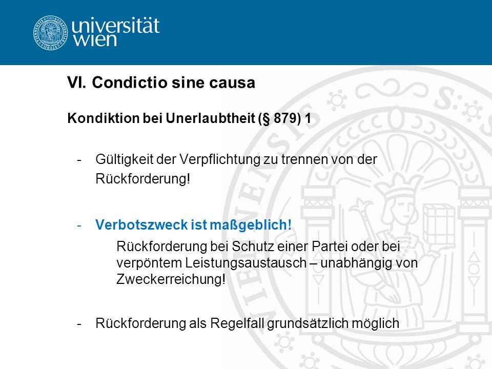 VI. Condictio sine causa Kondiktion bei Unerlaubtheit (§ 879) 1 -Gültigkeit der Verpflichtung zu trennen von der Rückforderung! -Verbotszweck ist maßg