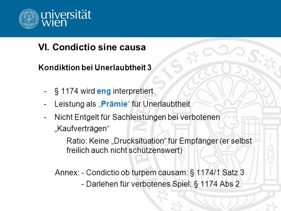 VI. Condictio sine causa Kondiktion bei Unerlaubtheit 3 -§ 1174 wird eng interpretiert -Leistung als Prämie für Unerlaubtheit -Nicht Entgelt für Sachl