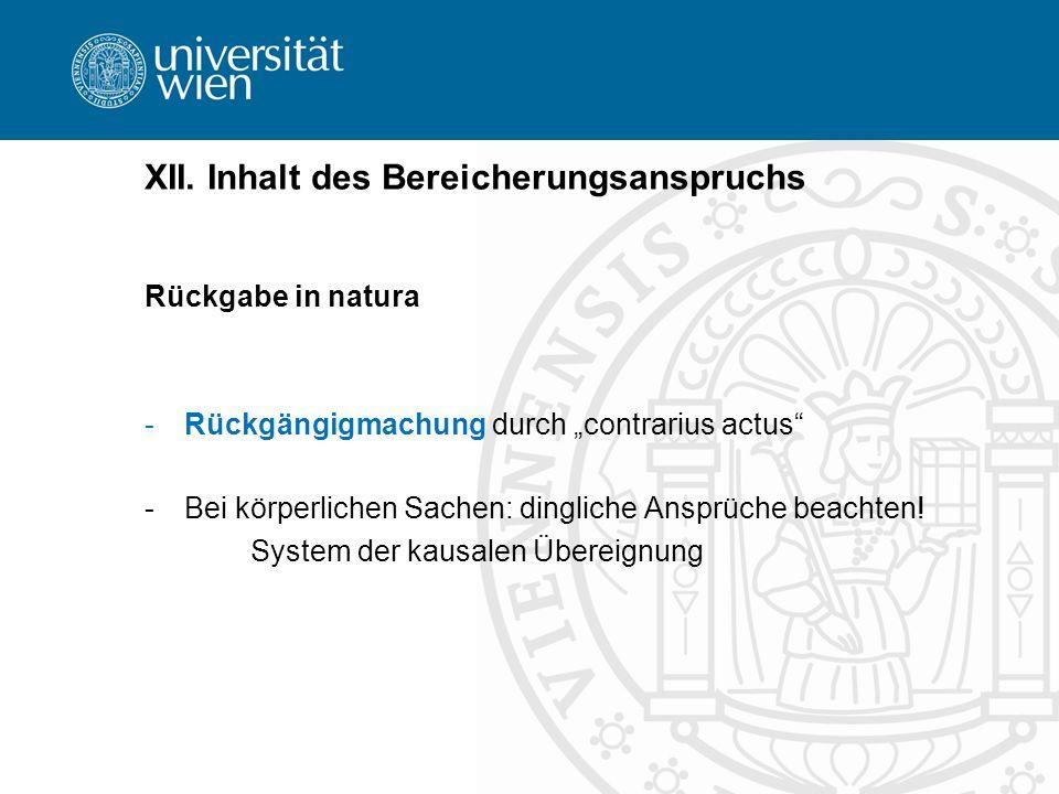 XII. Inhalt des Bereicherungsanspruchs Rückgabe in natura -Rückgängigmachung durch contrarius actus -Bei körperlichen Sachen: dingliche Ansprüche beac