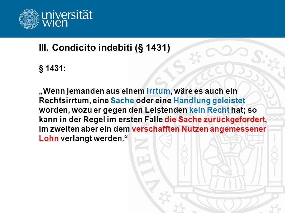III. Condicito indebiti (§ 1431) § 1431: Wenn jemanden aus einem Irrtum, wäre es auch ein Rechtsirrtum, eine Sache oder eine Handlung geleistet worden