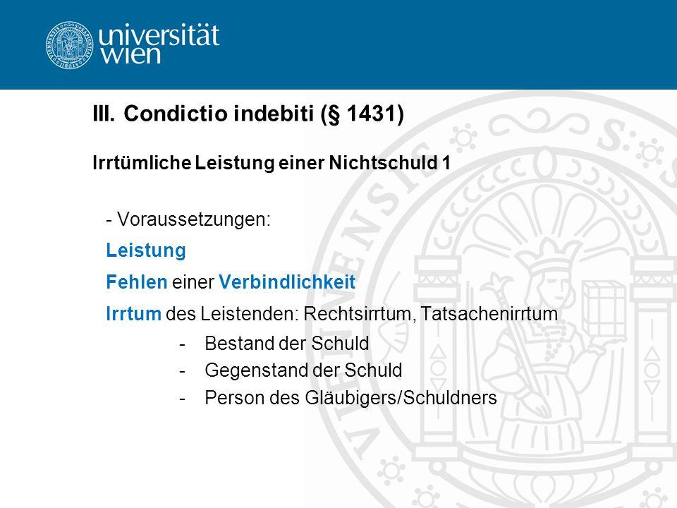 III. Condictio indebiti (§ 1431) Irrtümliche Leistung einer Nichtschuld 1 - Voraussetzungen: Leistung Fehlen einer Verbindlichkeit Irrtum des Leistend