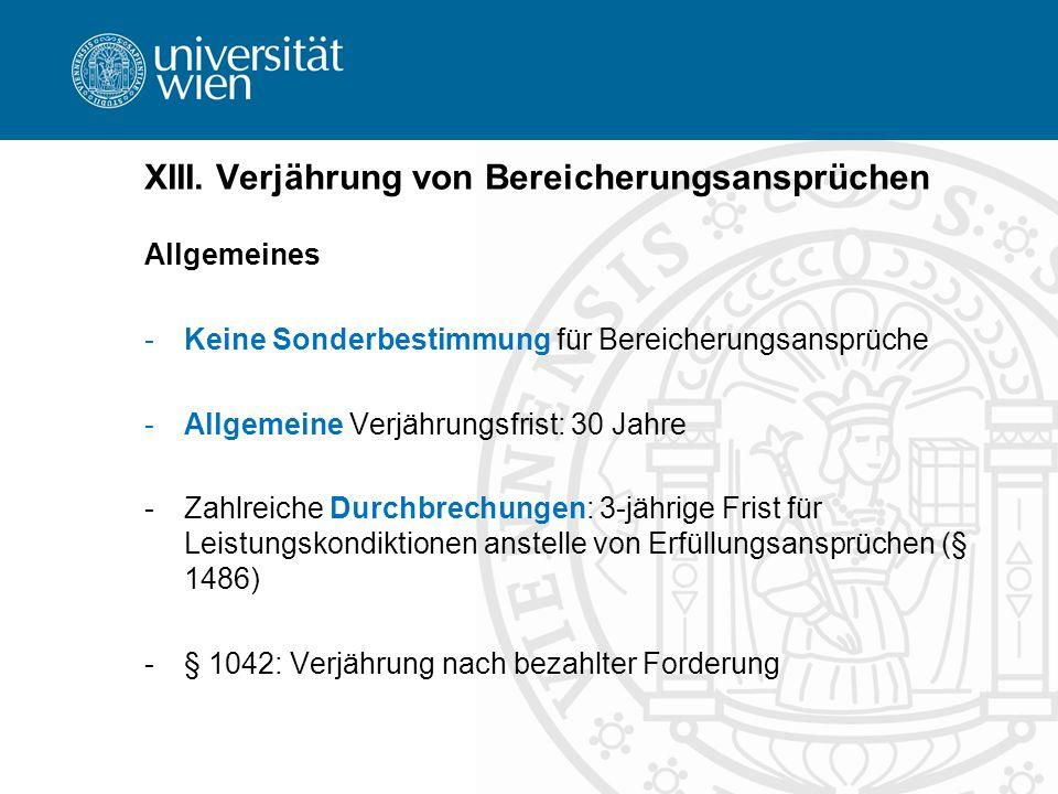 XIII. Verjährung von Bereicherungsansprüchen Allgemeines -Keine Sonderbestimmung für Bereicherungsansprüche -Allgemeine Verjährungsfrist: 30 Jahre -Za