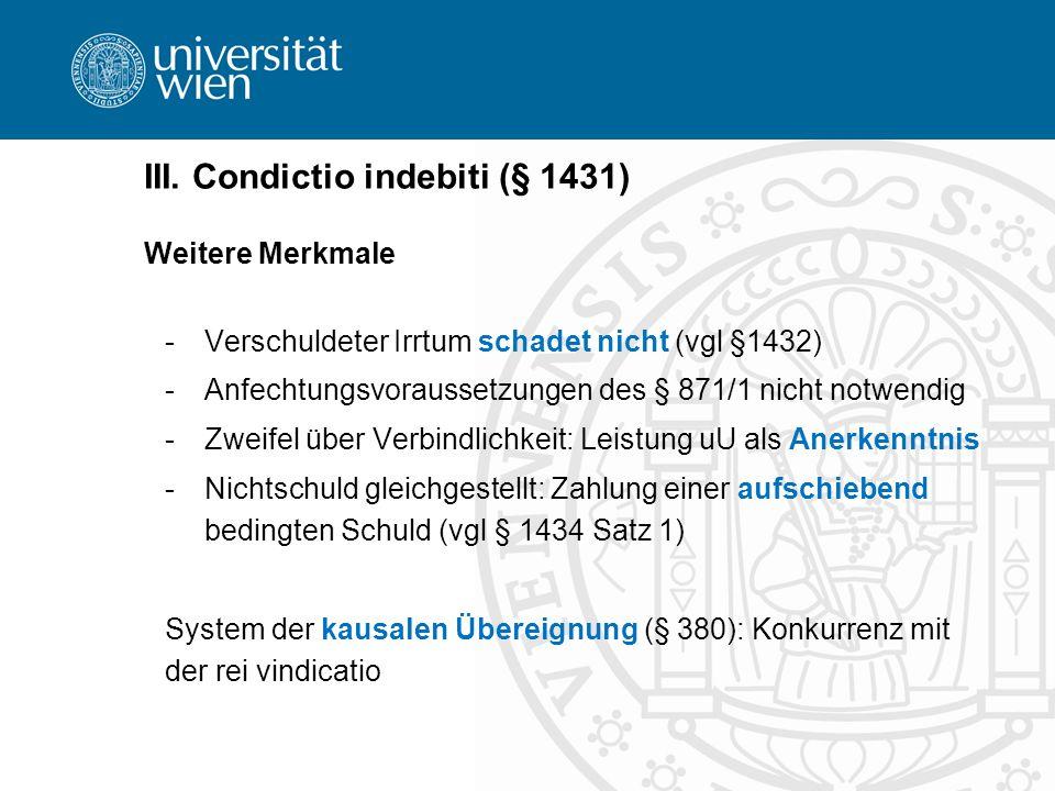 III. Condictio indebiti (§ 1431) Weitere Merkmale -Verschuldeter Irrtum schadet nicht (vgl §1432) -Anfechtungsvoraussetzungen des § 871/1 nicht notwen