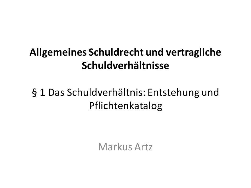 Allgemeines Schuldrecht und vertragliche Schuldverhältnisse § 1 Das Schuldverhältnis: Entstehung und Pflichtenkatalog Markus Artz