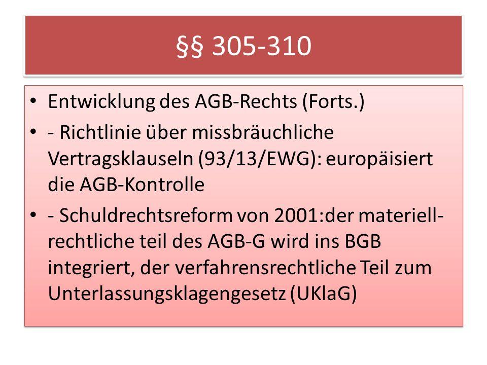 §§ 305-310 Entwicklung des AGB-Rechts (Forts.) - Richtlinie über missbräuchliche Vertragsklauseln (93/13/EWG): europäisiert die AGB-Kontrolle - Schuldrechtsreform von 2001:der materiell- rechtliche teil des AGB-G wird ins BGB integriert, der verfahrensrechtliche Teil zum Unterlassungsklagengesetz (UKlaG) Entwicklung des AGB-Rechts (Forts.) - Richtlinie über missbräuchliche Vertragsklauseln (93/13/EWG): europäisiert die AGB-Kontrolle - Schuldrechtsreform von 2001:der materiell- rechtliche teil des AGB-G wird ins BGB integriert, der verfahrensrechtliche Teil zum Unterlassungsklagengesetz (UKlaG)