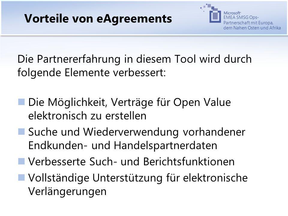 EMEA SMSG Ops- Partnerschaft mit Europa, dem Nahen Osten und Afrika Vorteile von eAgreements Die Partnererfahrung in diesem Tool wird durch folgende Elemente verbessert: Die Möglichkeit, Verträge für Open Value elektronisch zu erstellen Suche und Wiederverwendung vorhandener Endkunden- und Handelspartnerdaten Verbesserte Such- und Berichtsfunktionen Vollständige Unterstützung für elektronische Verlängerungen