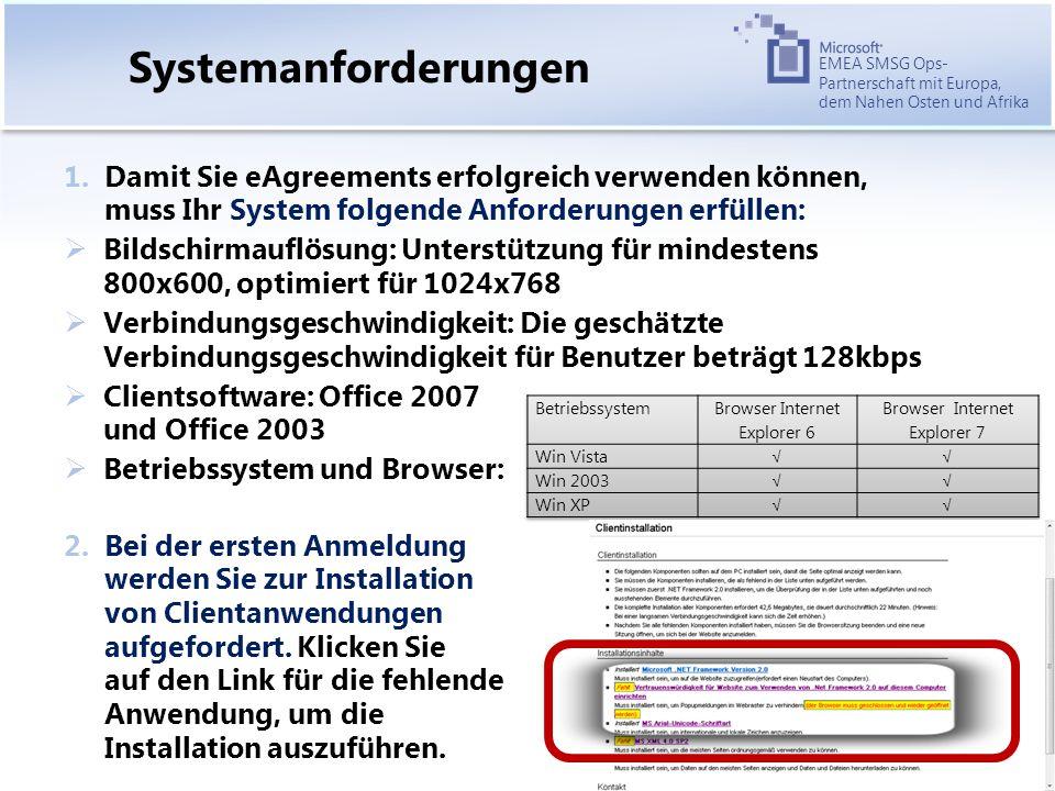 EMEA SMSG Ops- Partnerschaft mit Europa, dem Nahen Osten und Afrika Systemanforderungen 1.Damit Sie eAgreements erfolgreich verwenden können, muss Ihr System folgende Anforderungen erfüllen: Bildschirmauflösung: Unterstützung für mindestens 800x600, optimiert für 1024x768 Verbindungsgeschwindigkeit: Die geschätzte Verbindungsgeschwindigkeit für Benutzer beträgt 128kbps Clientsoftware: Office 2007 und Office 2003 Betriebssystem und Browser: 2.Bei der ersten Anmeldung werden Sie zur Installation von Clientanwendungen aufgefordert.