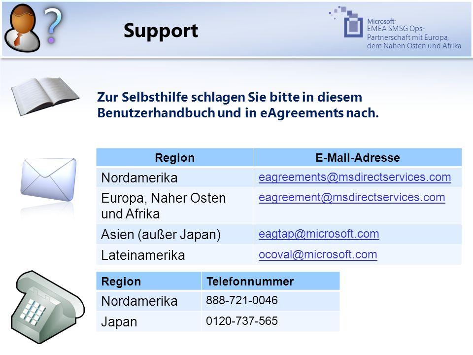 EMEA SMSG Ops- Partnerschaft mit Europa, dem Nahen Osten und Afrika RegionE-Mail-Adresse Nordamerika eagreements@msdirectservices.com Europa, Naher Osten und Afrika eagreement@msdirectservices.com Asien (außer Japan) eagtap@microsoft.com Lateinamerika ocoval@microsoft.com Support Zur Selbsthilfe schlagen Sie bitte in diesem Benutzerhandbuch und in eAgreements nach.