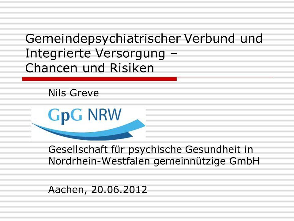 Gemeindepsychiatrischer Verbund und Integrierte Versorgung – Chancen und Risiken Nils Greve Gesellschaft für psychische Gesundheit in Nordrhein-Westfa