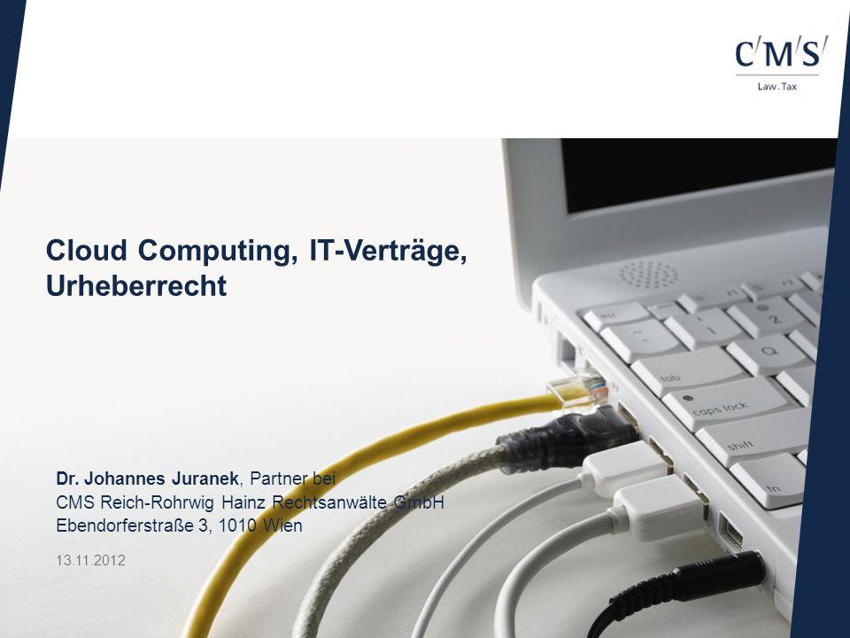 Cloud Computing, IT-Verträge, Urheberrecht 13.11.2012 Dr. Johannes Juranek, Partner bei CMS Reich-Rohrwig Hainz Rechtsanwälte GmbH Ebendorferstraße 3,