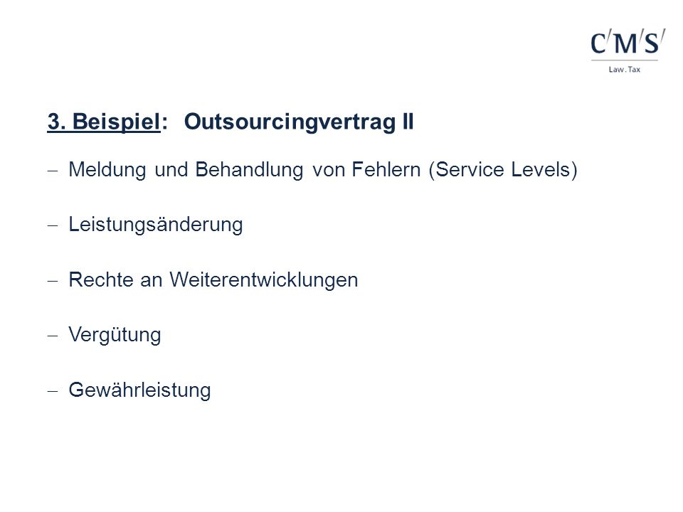 3. Beispiel:Outsourcingvertrag II Meldung und Behandlung von Fehlern (Service Levels) Leistungsänderung Rechte an Weiterentwicklungen Vergütung Gewähr