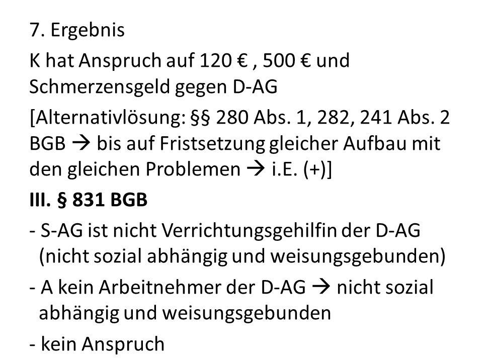 7. Ergebnis K hat Anspruch auf 120, 500 und Schmerzensgeld gegen D-AG [Alternativlösung: §§ 280 Abs. 1, 282, 241 Abs. 2 BGB bis auf Fristsetzung gleic
