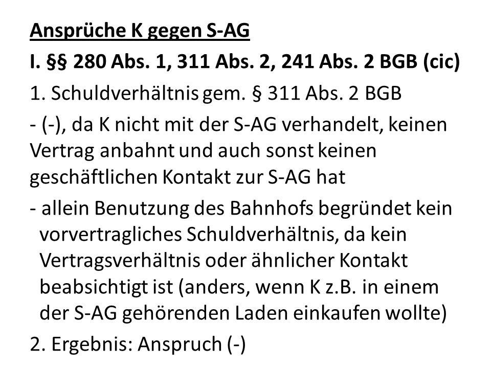 Ansprüche K gegen S-AG I. §§ 280 Abs. 1, 311 Abs. 2, 241 Abs. 2 BGB (cic) 1. Schuldverhältnis gem. § 311 Abs. 2 BGB - (-), da K nicht mit der S-AG ver