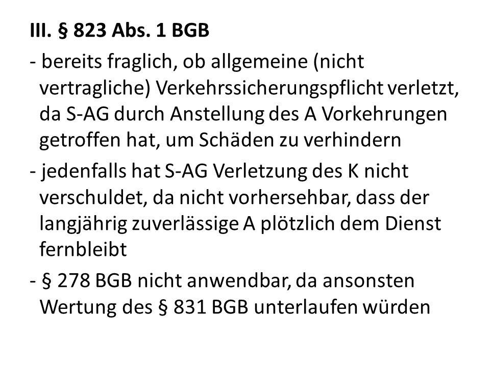 III. § 823 Abs. 1 BGB - bereits fraglich, ob allgemeine (nicht vertragliche) Verkehrssicherungspflicht verletzt, da S-AG durch Anstellung des A Vorkeh
