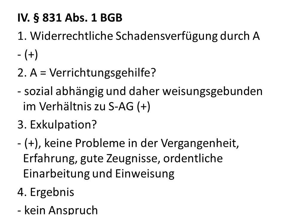 IV. § 831 Abs. 1 BGB 1. Widerrechtliche Schadensverfügung durch A - (+) 2. A = Verrichtungsgehilfe? - sozial abhängig und daher weisungsgebunden im Ve