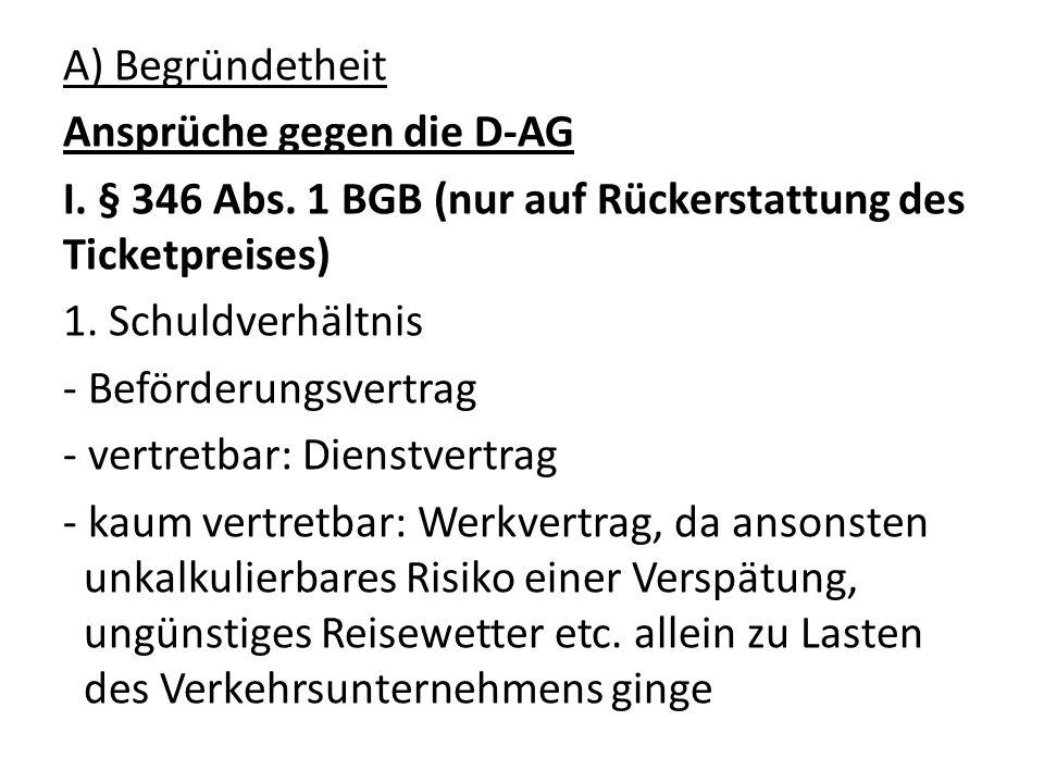 A) Begründetheit Ansprüche gegen die D-AG I. § 346 Abs. 1 BGB (nur auf Rückerstattung des Ticketpreises) 1. Schuldverhältnis - Beförderungsvertrag - v