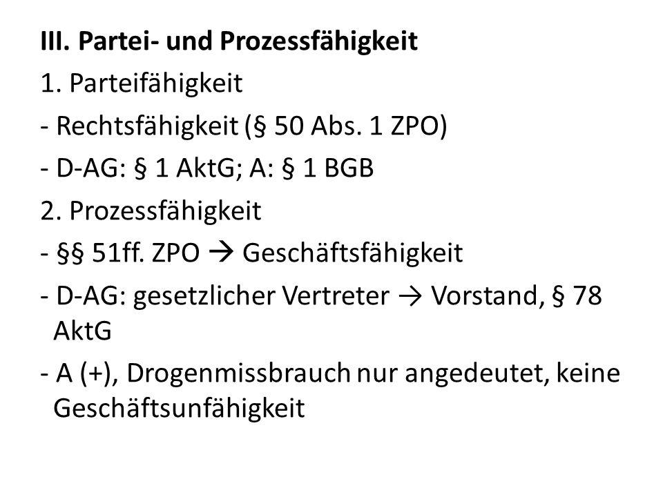 III. Partei- und Prozessfähigkeit 1. Parteifähigkeit - Rechtsfähigkeit (§ 50 Abs. 1 ZPO) - D-AG: § 1 AktG; A: § 1 BGB 2. Prozessfähigkeit - §§ 51ff. Z