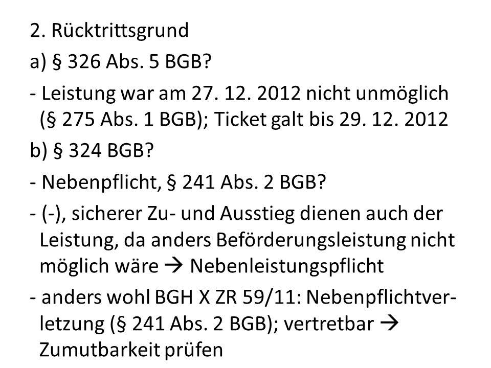 2. Rücktrittsgrund a) § 326 Abs. 5 BGB? - Leistung war am 27. 12. 2012 nicht unmöglich (§ 275 Abs. 1 BGB); Ticket galt bis 29. 12. 2012 b) § 324 BGB?