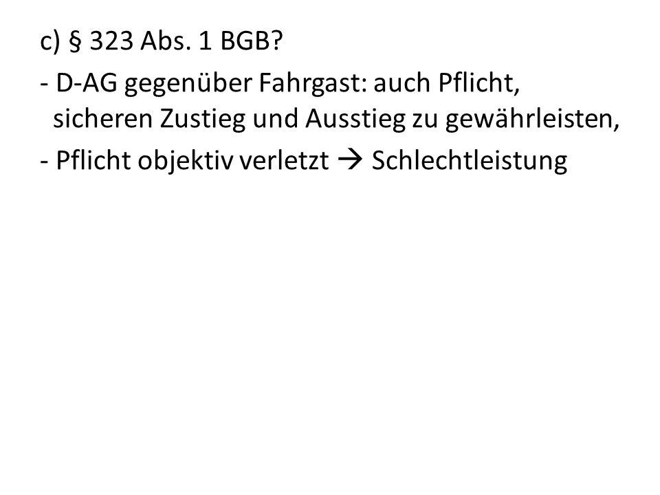 c) § 323 Abs. 1 BGB? - D-AG gegenüber Fahrgast: auch Pflicht, sicheren Zustieg und Ausstieg zu gewährleisten, - Pflicht objektiv verletzt Schlechtleis