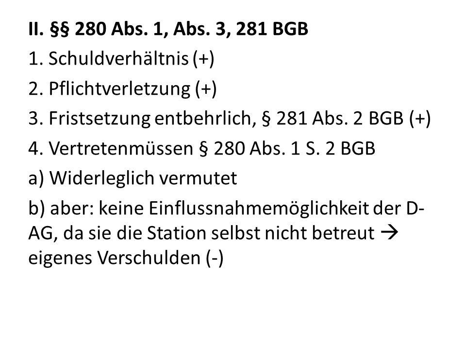 II. §§ 280 Abs. 1, Abs. 3, 281 BGB 1. Schuldverhältnis (+) 2. Pflichtverletzung (+) 3. Fristsetzung entbehrlich, § 281 Abs. 2 BGB (+) 4. Vertretenmüss