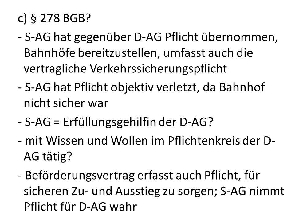 c) § 278 BGB? - S-AG hat gegenüber D-AG Pflicht übernommen, Bahnhöfe bereitzustellen, umfasst auch die vertragliche Verkehrssicherungspflicht - S-AG h