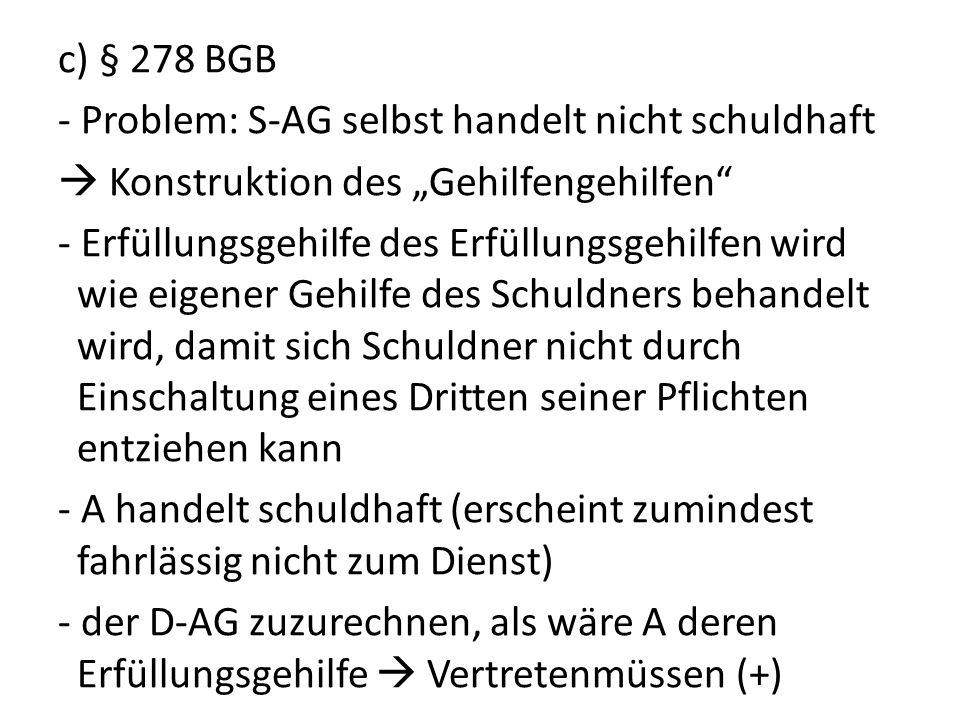 c) § 278 BGB - Problem: S-AG selbst handelt nicht schuldhaft Konstruktion des Gehilfengehilfen - Erfüllungsgehilfe des Erfüllungsgehilfen wird wie eig
