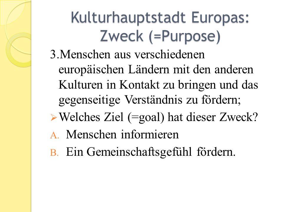 Kulturhauptstadt Europas: Zweck (=Purpose) 3.Menschen aus verschiedenen europäischen Ländern mit den anderen Kulturen in Kontakt zu bringen und das gegenseitige Verständnis zu fördern; Welches Ziel (=goal) hat dieser Zweck.