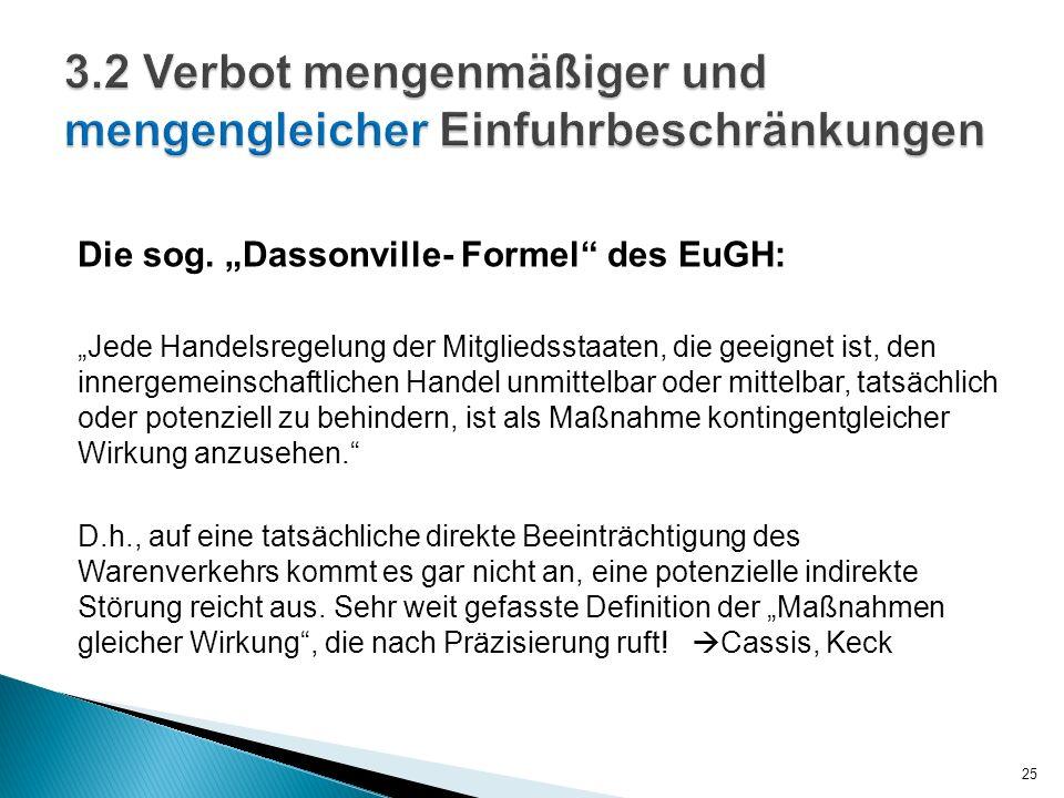 Die sog. Dassonville- Formel des EuGH: Jede Handelsregelung der Mitgliedsstaaten, die geeignet ist, den innergemeinschaftlichen Handel unmittelbar ode