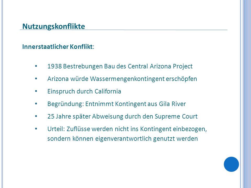 Nutzungskonflikte Innerstaatlicher Konflikt: 1938 Bestrebungen Bau des Central Arizona Project Arizona würde Wassermengenkontingent erschöpfen Einspru